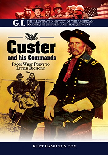 Custer and His Commands: From West Point to Little Bighorn (G.I. The Illustrated History of the American Soldier, His Uniform and his Equipment)