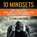 10 Mindsets That Can Cause Drug and Alcohol Addiction and Mess up Sobriety Audiobook by Glenn Langohr Narrated by Glenn Langohr