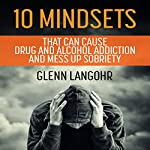 10 Mindsets That Can Cause Drug and Alcohol Addiction and Mess up Sobriety | Glenn Langohr