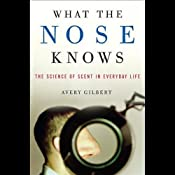 What the Nose Knows: The Science of Scent in Everyday Life | [Avery Gilbert]