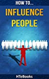 img - for How To Influence People: Proven Ideas for Quickly Improving Your Persuasion, Negotiation and Communication Skills (How To eBooks Book 2) book / textbook / text book