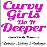 Curvy Girls Do It Deeper: Short Erotic Romance | Ulriche Kacey Padraige