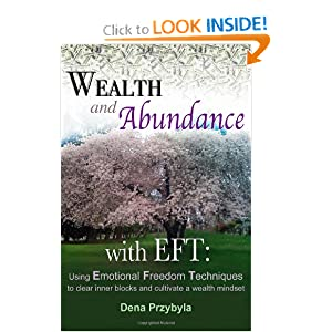 Wealth and Abundance with EFT (Emotional Freedom Techniques): Using Emotional Freedom Techniques to clear inner blocks and cultivate a wealth mindset Dena A Przybyla