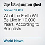 What the Earth Will Be Like in 10,000 Years, According to Scientists | Chris Mooney