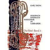 Die Fibel. Band 3: Friedrich Erdmann, Missionar in Labrador. Ein Beitrag zur Geschichte der Brüdermission und...