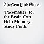 'Pacemaker' for the Brain Can Help Memory, Study Finds   Benedict Carey