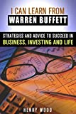 I Can Learn From Warren Buffett: Strategies and Advice to Succeed in Business, Investing and Life (Investing & Financial Freedom)