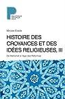 Histoire des croyances et des id�es religieuses, tome 3 : De Mahomet a l'age des reformes par Eliade