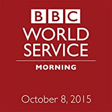 October 08, 2015: Morning  by  BBC Newshour Narrated by Owen Bennett-Jones, Lyse Doucet, Robin Lustig, Razia Iqbal, James Coomarasamy, Julian Marshall
