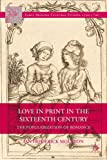 Love in Print in the Sixteenth Century: The Popularization of Romance (Early Modern Cultural Studies Series)