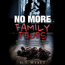 No More Family Feuds: A Guide to Healing Family Wounds and Developing Stronger Family Relationships Audiobook by H.T. Wyatt Narrated by Jim D Johnston