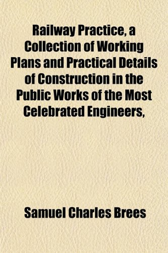 Railway Practice, a Collection of Working Plans and Practical Details of Construction in the Public Works of the Most Celebrated Engineers,
