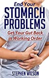 End Your Stomach Problems: Get Your Gut Back in Working Order (Abdominal pain, heartburn, acid reflux, diet)