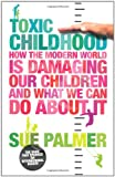 Sue Palmer Toxic Childhood: How The Modern World Is Damaging Our Children And What We Can Do About It