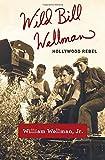 William A. Wild Bill Wellman: Hollywood Rebel