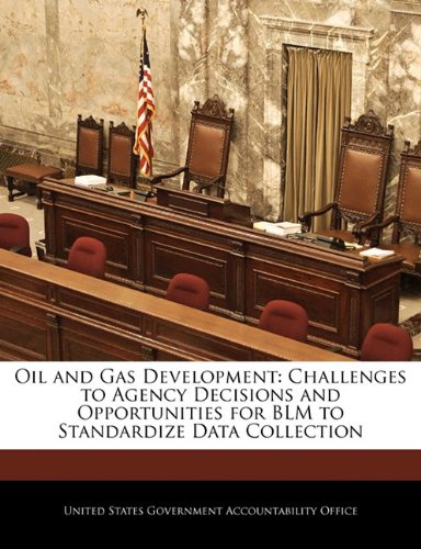 Oil and Gas Development: Challenges to Agency Decisions and Opportunities for BLM to Standardize Data Collection