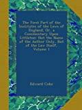 img - for The First Part of the Institutes of the Laws of England, Or, a Commentary Upon Littleton: Not the Name of the Author Only, But of the Law Itself, Volume 1 book / textbook / text book