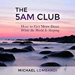 The 5 AM Club: How to Get More Done While the World Is Sleeping | Michael Lombardi
