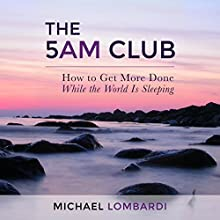The 5 AM Club: How to Get More Done While the World Is Sleeping (       UNABRIDGED) by Michael Lombardi Narrated by Jackson Ladd