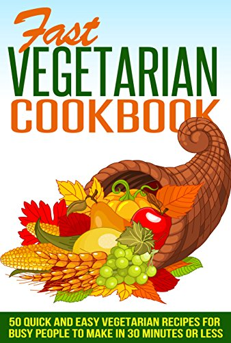Fast Vegetarian Cookbook -  50 Quick and Easy Vegetarian Recipes For Busy People To Make In 30 Minutes Or Less (fast vegetarian cookbook, 50 vegetarian ... recipes, easy vegetarian recipes) by Sean Draper