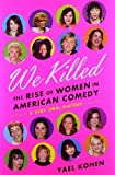 We Killed: The Rise of Women in American Comedy by Kohen, Yael published by Sarah Crichton Books (2012)