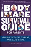 The Body Image  Survival Guide  for Parents: Helping Toddlers, Tweens,  and Teens Thrive