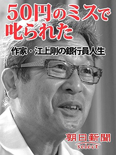 50円のミスで叱られた 作家・江上剛の銀行員人生 (朝日新聞デジタルSELECT)