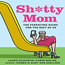Sh*tty Mom: The Parenting Guide for the Rest of Us (       UNABRIDGED) by Karen Moline, Mary Ann Zoellner, Alicia Ybarbo, Laurie Kilmartin Narrated by Laurie Kilmartin