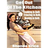 Get Out of The Kitchen - Cooking in Bulk - Freezing in Bulk - Buying in Bulk ~ Rhonda Grice