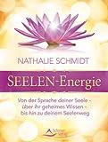 Seelenenergie - Von der Sprache deiner Seele - über ihr geheimes Wissen - bis hin zu deinem Seelenweg