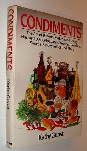 Condiments: The Art of Buying, Making and Using Mustards, Oils, Vinegars, Chutneys, Relishes, Sauces, Savory Jellies and More