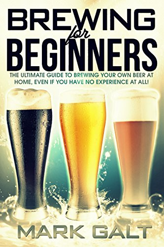 Brewing: For Beginners!  The Ultimate Guide to Brewing Your Own Beer at Home, Even If You Have No Experience At All! (Brewing, Brewing Beer, Beer) by Mark Galt