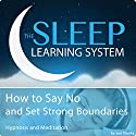 How to Say No and Set Strong Boundaries with Hypnosis, Meditation, and Affirmations: The Sleep Learning System Speech by Joel Thielke Narrated by Joel Thielke
