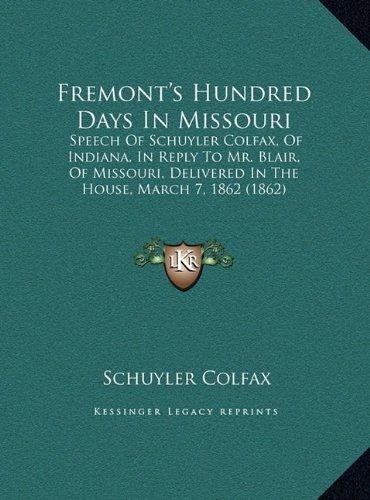 Fremont's Hundred Days in Missouri: Speech of Schuyler Colfax, of Indiana, in Reply to Mr. Blair, of Missouri, Delivered in the House, March 7, 1862 (