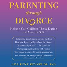 Parenting through Divorce: Helping Your Children Thrive During and After the Split Audiobook by Lisa Rene Reynolds, PhD Narrated by Pam Ward