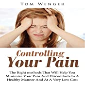 Controlling Your Pain: The Right Methods That Will Help You Minimize Your Pain and Discomforts in a Healthy Manner and at a Very Low Cost | [Tom Wenger]