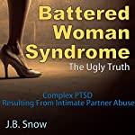 Battered Woman Syndrome: The Ugly Truth: Complex PTSD Resulting from Intimate Partner Abuse: Transcend Mediocrity, Book 78 | J. B. Snow