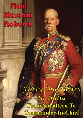 Field-Marshal Lord Roberts Of Kandahar V.C. K.P. G.C.B. G.C.S.I. G.C.I.E. - Roberts - Forty-One Years In India - From Subaltern To Commander-In-Chief [Illustrated Edition] (English Edition)