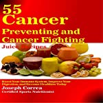 55 Cancer Preventing and Cancer Fighting Juice Recipes: Boost Your Immune System, Improve Your Digestion, and Become Healthier Today | Joseph Correa (Certified Sports Nutritionist)