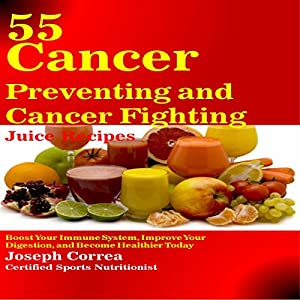 55 Cancer Preventing and Cancer Fighting Juice Recipes Audiobook