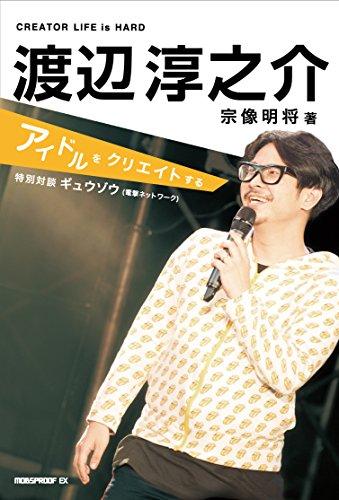 渡辺淳之介:アイドルをクリエイトする