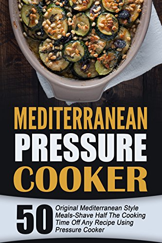 Mediterranean Pressure Cooker: 50 Original Mediterranean Style Meals-Shave Half The Cooking Time Off Any Recipe Using Pressure Cooker by Lillian McDonough