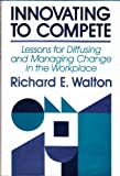 Innovating to Compete: Lessons for Diffusing and Managing Change in the Workplace (Jossey Bass Business and Management Series)