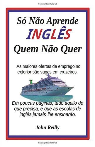 Só Não Aprende Inglês Quem Não Quer: Em poucas páginas, tudo aquilo de que precisa, e que as escolas de inglês jamais lhe ensinarão (Portuguese Edition)