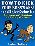 How to Kick Your Bosses Ass – and Enjoy Doing It! (Make Money from Home Series)