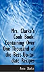 Mrs. Clarke's Cook Book: Containing Over One Thousand of the Best Up-to-date Recipes
