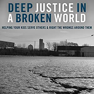 Deep Justice in a Broken World: Helping Your Kids Serve Others and Right the Wrongs around Them | [Chap Clark, Kara Powell, David Salsa]