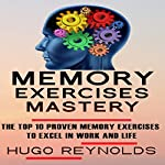 Memory Exercises Mastery: The Top 10 Proven Memory Exercises to Excel in Work and in Life | Hugo Reynolds