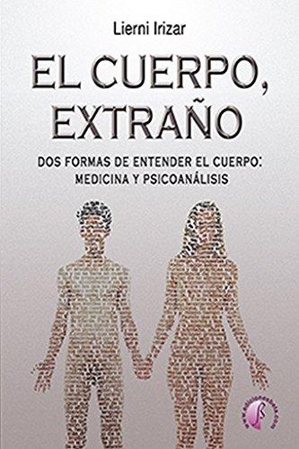 El cuerpo, extraño: Dos formas de entender el cuerpo: medicina y psicoanálisis (Ensayo)