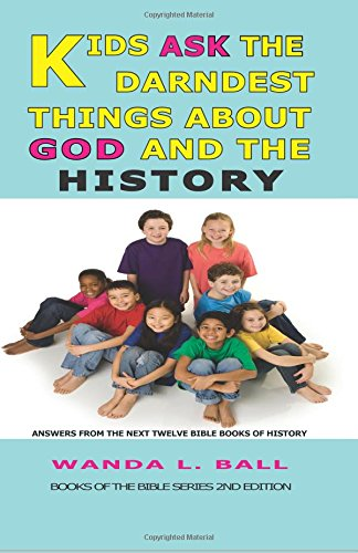Kids Ask The Darndest Things About God And The History: Answers From The Next Twelve Bible Books Of History: Volume 2